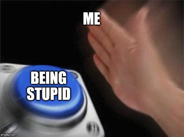 Blank Nut Button Meme | ME BEING STUPID | image tagged in memes,blank nut button | made w/ Imgflip meme maker
