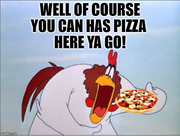 foghorn | WELL OF COURSE YOU CAN HAS PIZZA  HERE YA GO! | image tagged in foghorn | made w/ Imgflip meme maker