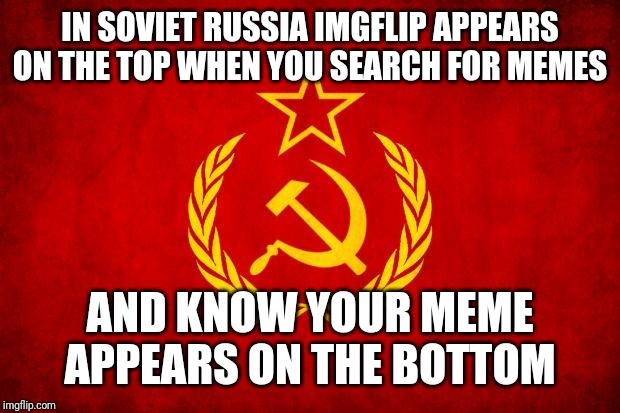 In Soviet Russia | IN SOVIET RUSSIA IMGFLIP APPEARS ON THE TOP WHEN YOU SEARCH FOR MEMES AND KNOW YOUR MEME APPEARS ON THE BOTTOM | image tagged in in soviet russia | made w/ Imgflip meme maker