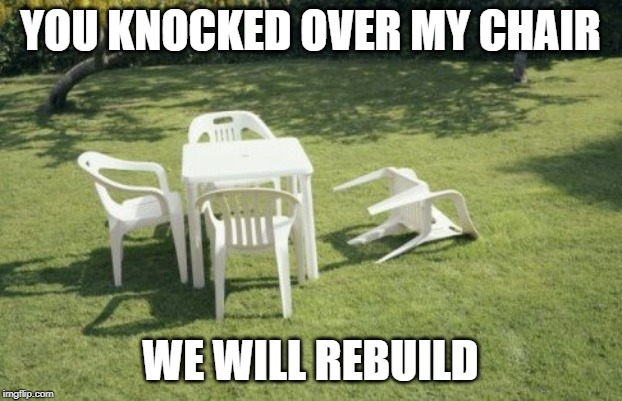 We Will Rebuild | YOU KNOCKED OVER MY CHAIR WE WILL REBUILD | image tagged in memes,we will rebuild | made w/ Imgflip meme maker
