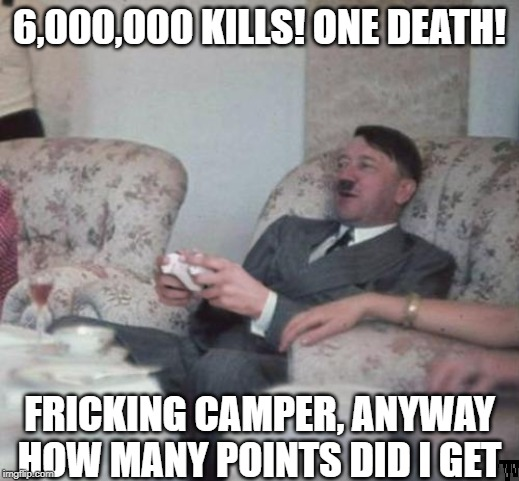 Before Hitler turned xbox into a real life scenario | 6,000,000 KILLS! ONE DEATH! FRICKING CAMPER, ANYWAY HOW MANY POINTS DID I GET | image tagged in hitler,black ops,xbox | made w/ Imgflip meme maker