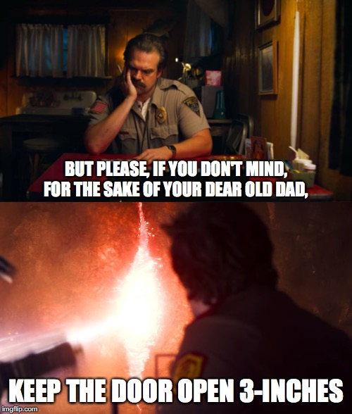 keep the door open three inches | BUT PLEASE, IF YOU DON'T MIND, FOR THE SAKE OF YOUR DEAR OLD DAD, KEEP THE DOOR OPEN 3-INCHES | image tagged in stranger things,hopper,eleven stranger things,eleven,open,gate | made w/ Imgflip meme maker
