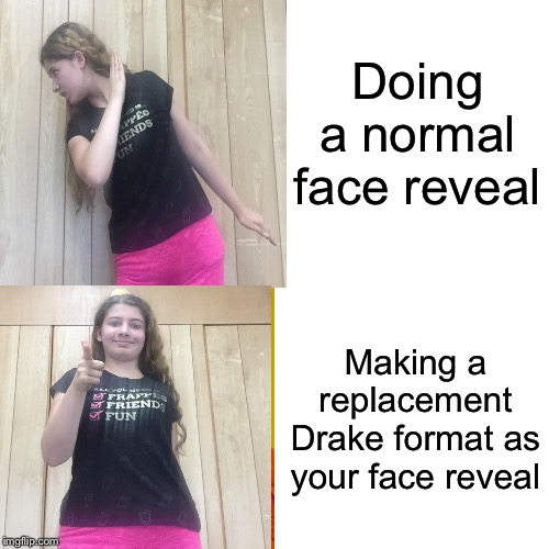 Here I am guys! | Doing a normal face reveal Making a replacement Drake format as your face reveal | image tagged in face reveal | made w/ Imgflip meme maker
