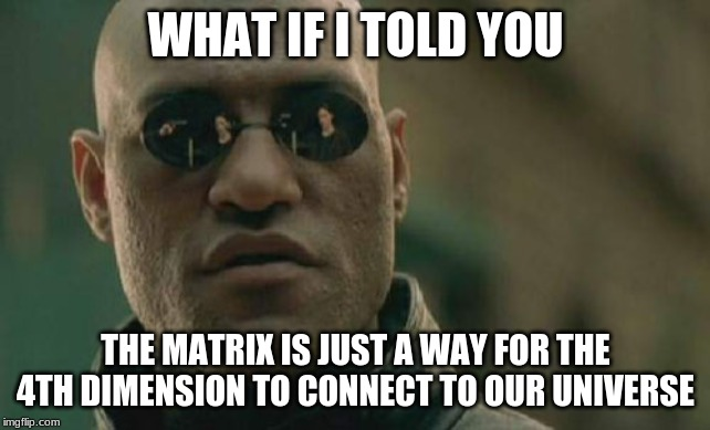 Matrix Morpheus |  WHAT IF I TOLD YOU; THE MATRIX IS JUST A WAY FOR THE 4TH DIMENSION TO CONNECT TO OUR UNIVERSE | image tagged in memes,matrix morpheus | made w/ Imgflip meme maker