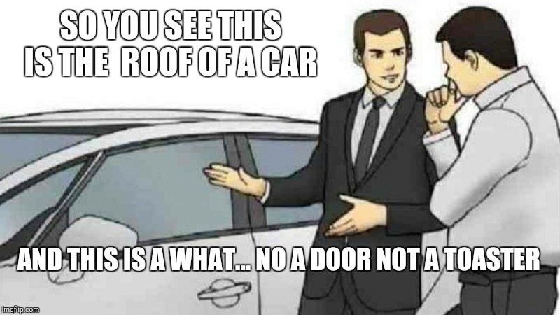 Car Salesman Slaps Roof Of Car Meme | SO YOU SEE THIS IS THE  ROOF OF A CAR AND THIS IS A WHAT... NO A DOOR NOT A TOASTER | image tagged in memes,car salesman slaps roof of car | made w/ Imgflip meme maker