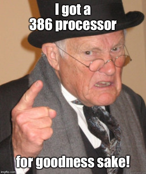 Back In My Day Meme | I got a 386 processor for goodness sake! | image tagged in memes,back in my day | made w/ Imgflip meme maker