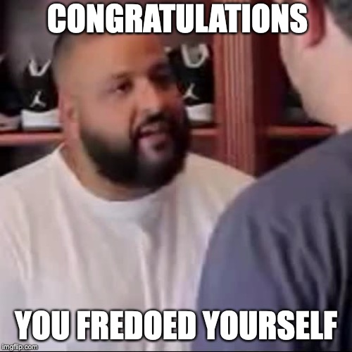 DJ Khaled You Played Yourself | CONGRATULATIONS YOU FREDOED YOURSELF | image tagged in dj khaled you played yourself | made w/ Imgflip meme maker