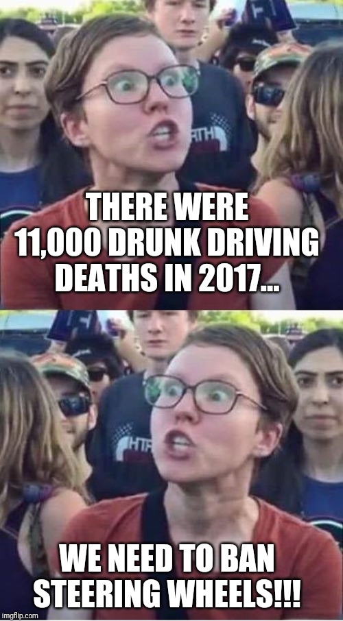 Angry Liberal Hypocrite | THERE WERE 11,000 DRUNK DRIVING DEATHS IN 2017... WE NEED TO BAN STEERING WHEELS!!! | image tagged in angry liberal hypocrite | made w/ Imgflip meme maker