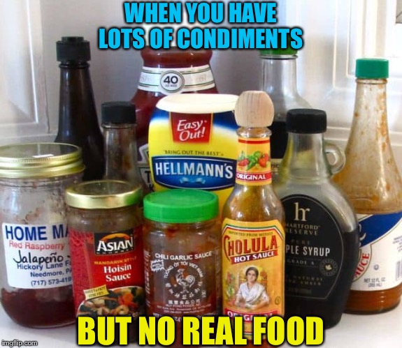 Have some food with your condiments! | WHEN YOU HAVE LOTS OF CONDIMENTS BUT NO REAL FOOD | image tagged in condiments | made w/ Imgflip meme maker