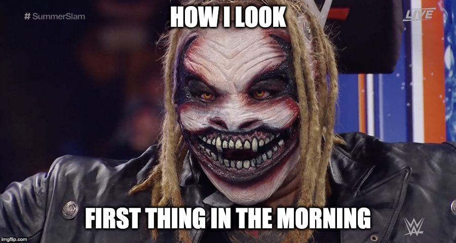 The Fiend in the Morning | HOW I LOOK FIRST THING IN THE MORNING | image tagged in wwe,bray wyatt,memes | made w/ Imgflip meme maker