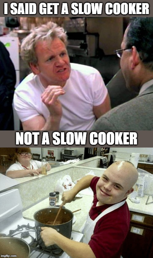 Kitchen Nightmares | I SAID GET A SLOW COOKER NOT A SLOW COOKER | image tagged in gordon ramsay,slow,cooking,kitchen nightmares,retarded,fun | made w/ Imgflip meme maker