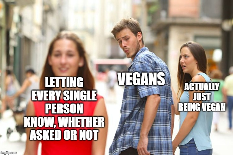 Distracted Boyfriend Meme | LETTING EVERY SINGLE PERSON KNOW, WHETHER ASKED OR NOT VEGANS ACTUALLY JUST BEING VEGAN | image tagged in memes,distracted boyfriend | made w/ Imgflip meme maker