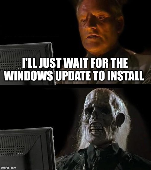 Ill Just Wait Here Meme | I'LL JUST WAIT FOR THE WINDOWS UPDATE TO INSTALL | image tagged in memes,ill just wait here | made w/ Imgflip meme maker