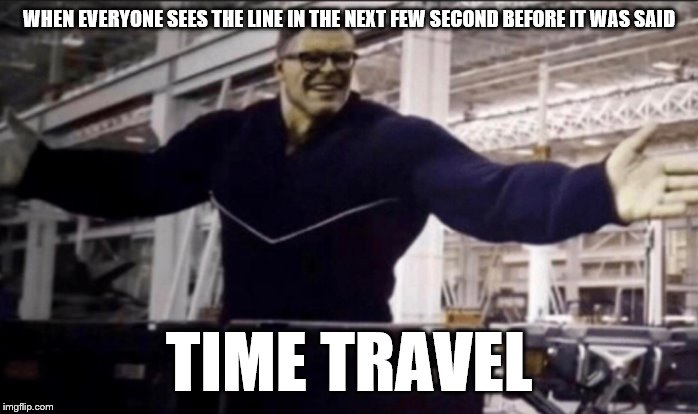 Hulk time travel |  WHEN EVERYONE SEES THE LINE IN THE NEXT FEW SECOND BEFORE IT WAS SAID; TIME TRAVEL | image tagged in hulk time travel | made w/ Imgflip meme maker