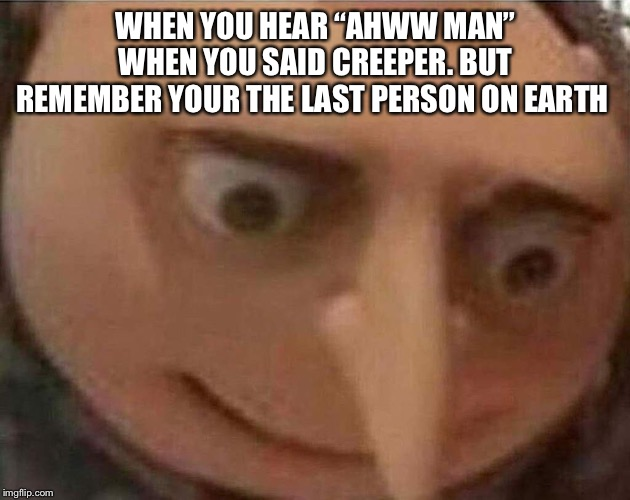 "gru meme | WHEN YOU HEAR ""AHWW MAN"" WHEN YOU SAID CREEPER. BUT REMEMBER YOUR THE LAST PERSON ON EARTH 
