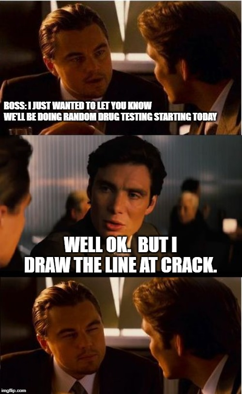 Inception Meme | BOSS: I JUST WANTED TO LET YOU KNOW WE'LL BE DOING RANDOM DRUG TESTING STARTING TODAY WELL OK.  BUT I DRAW THE LINE AT CRACK. | image tagged in memes,inception,funny,funny memes | made w/ Imgflip meme maker
