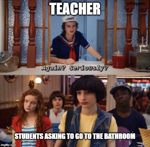 again? seriously? |  TEACHER; STUDENTS ASKING TO GO TO THE BATHROOM | image tagged in again seriously | made w/ Imgflip meme maker