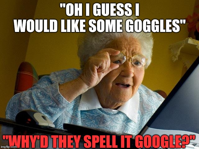 "Grandma Finds The Internet Meme | ""OH I GUESS I WOULD LIKE SOME GOGGLES"" ""WHY'D THEY SPELL IT GOOGLE?"" 