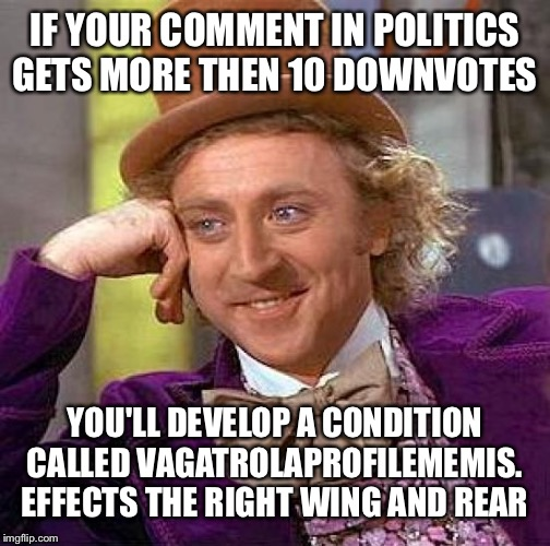This myth might be real lol jk, apply comments to fun section for few weeks until condition improves lol |  IF YOUR COMMENT IN POLITICS GETS MORE THEN 10 DOWNVOTES; YOU'LL DEVELOP A CONDITION CALLED VAGATROLAPROFILEMEMIS. EFFECTS THE RIGHT WING AND REAR | image tagged in memes,creepy condescending wonka | made w/ Imgflip meme maker