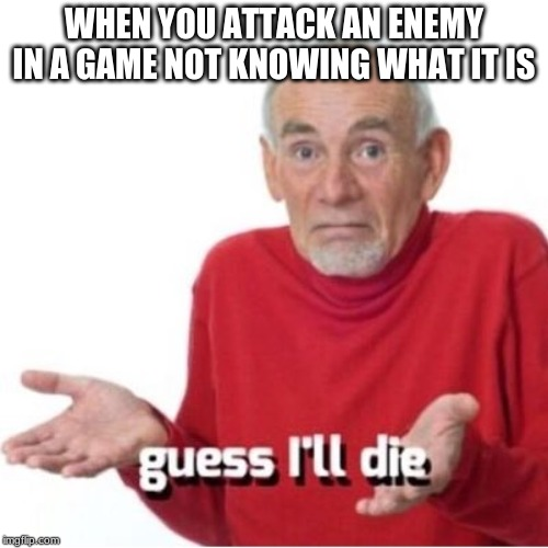Guess I'll die | WHEN YOU ATTACK AN ENEMY IN A GAME NOT KNOWING WHAT IT IS | image tagged in guess i'll die | made w/ Imgflip meme maker