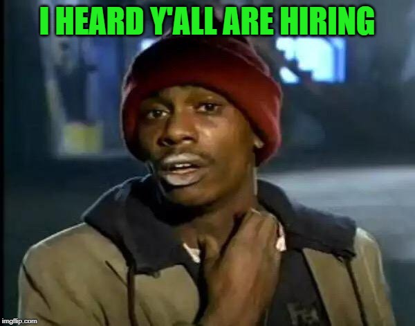 Y'all Got Any More Of That Meme | I HEARD Y'ALL ARE HIRING | image tagged in memes,y'all got any more of that | made w/ Imgflip meme maker