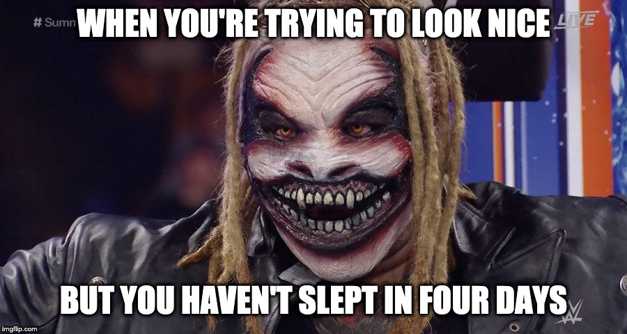 The Fiend | WHEN YOU'RE TRYING TO LOOK NICE BUT YOU HAVEN'T SLEPT IN FOUR DAYS | image tagged in bray wyatt,wwe,insomnia,memes | made w/ Imgflip meme maker