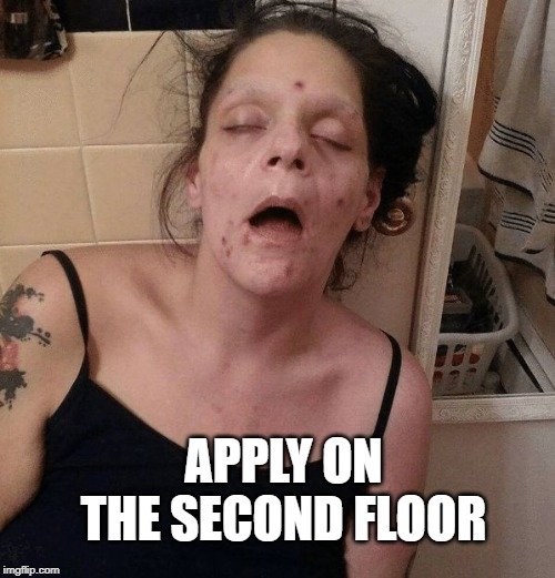 Drug addict  | APPLY ON THE SECOND FLOOR | image tagged in drug addict | made w/ Imgflip meme maker