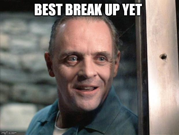 Hannibal Lecter | BEST BREAK UP YET | image tagged in hannibal lecter | made w/ Imgflip meme maker
