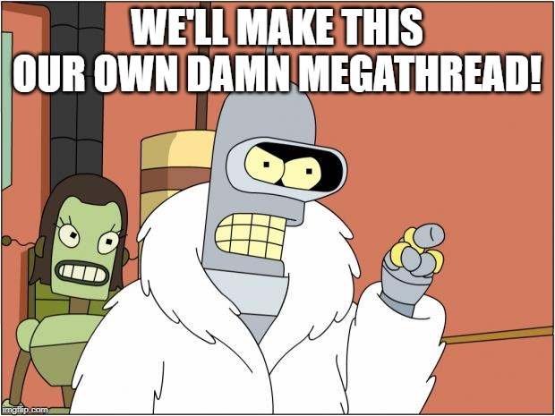Bender Meme |  WE'LL MAKE THIS OUR OWN DAMN MEGATHREAD! | image tagged in memes,bender | made w/ Imgflip meme maker