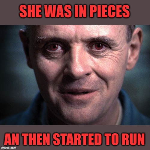 SHE WAS IN PIECES AN THEN STARTED TO RUN | made w/ Imgflip meme maker