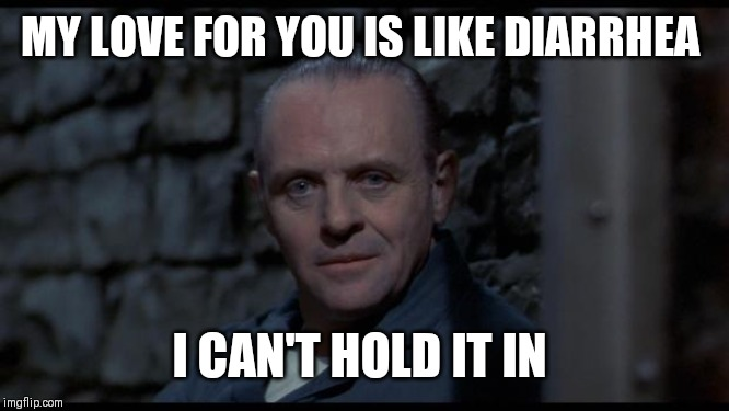 hannibal lecter silence of the lambs | MY LOVE FOR YOU IS LIKE DIARRHEA I CAN'T HOLD IT IN | image tagged in hannibal lecter silence of the lambs | made w/ Imgflip meme maker