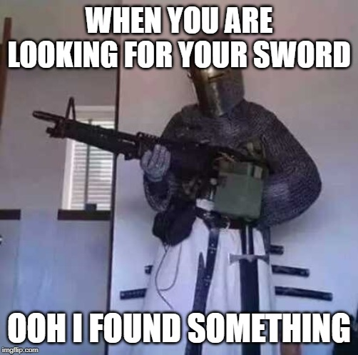 Crusader knight with M60 Machine Gun | WHEN YOU ARE LOOKING FOR YOUR SWORD OOH I FOUND SOMETHING | image tagged in crusader knight with m60 machine gun | made w/ Imgflip meme maker