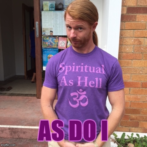 JP Sears. The Spiritual Guy | AS DO I | image tagged in jp sears the spiritual guy | made w/ Imgflip meme maker