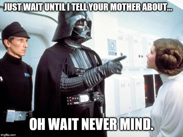 cause I kind of killed her | JUST WAIT UNTIL I TELL YOUR MOTHER ABOUT... OH WAIT NEVER MIND. | image tagged in darth vader | made w/ Imgflip meme maker