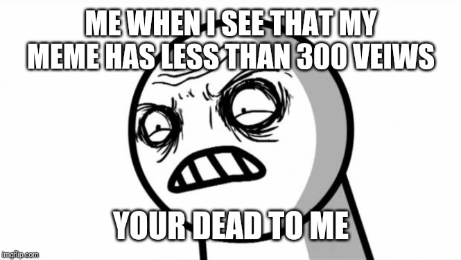 Your Dead To Me | ME WHEN I SEE THAT MY MEME HAS LESS THAN 300 VEIWS YOUR DEAD TO ME | image tagged in your dead to me | made w/ Imgflip meme maker