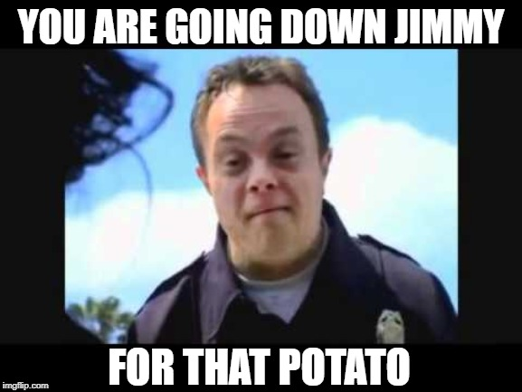 YOU ARE GOING DOWN JIMMY FOR THAT POTATO | made w/ Imgflip meme maker