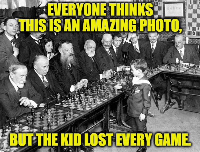 Everyone thinks.... | EVERYONE THINKS THIS IS AN AMAZING PHOTO, BUT THE KID LOST EVERY GAME. | image tagged in history,old,chess,child,game,funny | made w/ Imgflip meme maker