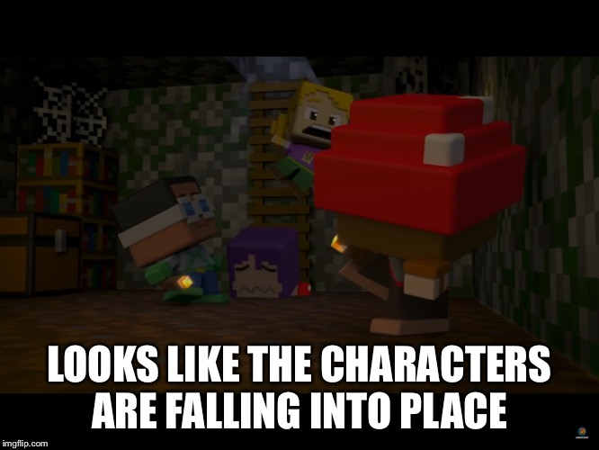 LOOKS LIKE THE CHARACTERS ARE FALLING INTO PLACE | image tagged in minecraft mini series image 6 | made w/ Imgflip meme maker