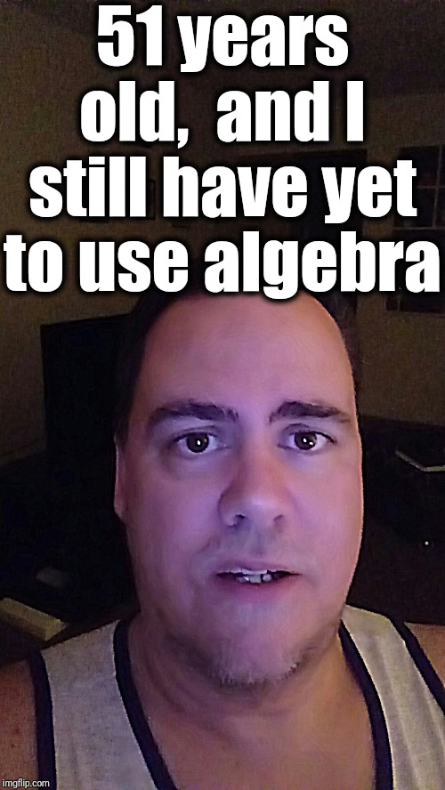 But if we can't figure it out in school, we flunk! | 51 years old,  and I still have yet to use algebra | image tagged in beckett347,algebra | made w/ Imgflip meme maker