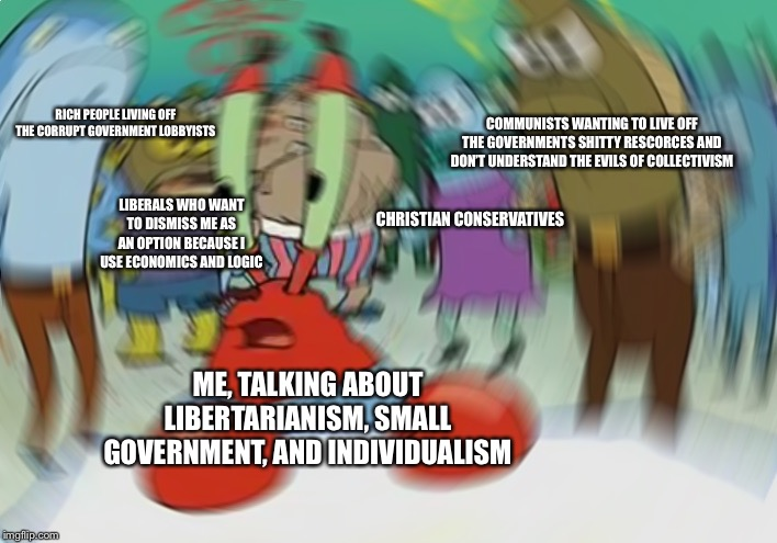 Life as a believer in FREEDOM | RICH PEOPLE LIVING OFF THE CORRUPT GOVERNMENT LOBBYISTS COMMUNISTS WANTING TO LIVE OFF THE GOVERNMENTS SHITTY RESCORCES AND DON'T UNDERSTAND | image tagged in memes,libertarian,libertarianism,ancap,truth,liberal vs conservative | made w/ Imgflip meme maker