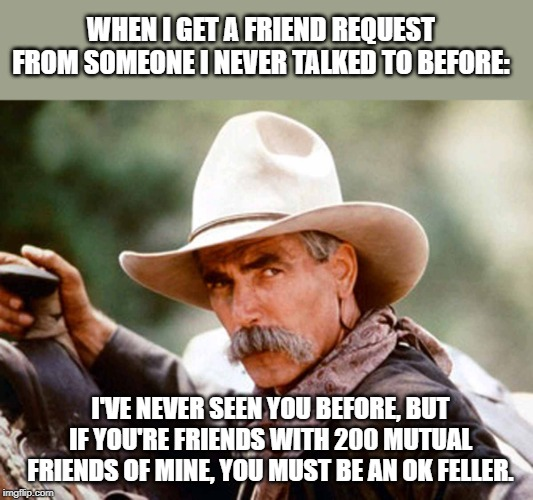 Sam Elliott Cowboy | I'VE NEVER SEEN YOU BEFORE, BUT IF YOU'RE FRIENDS WITH 200 MUTUAL FRIENDS OF MINE, YOU MUST BE AN OK FELLER. WHEN I GET A FRIEND REQUEST FRO | image tagged in sam elliott cowboy,facebook,my facebook friend,memes,social media | made w/ Imgflip meme maker