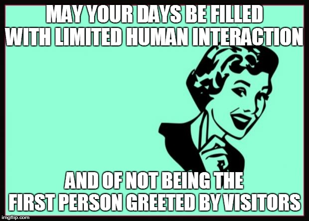 Ecard  | MAY YOUR DAYS BE FILLED WITH LIMITED HUMAN INTERACTION AND OF NOT BEING THE FIRST PERSON GREETED BY VISITORS | image tagged in ecard | made w/ Imgflip meme maker