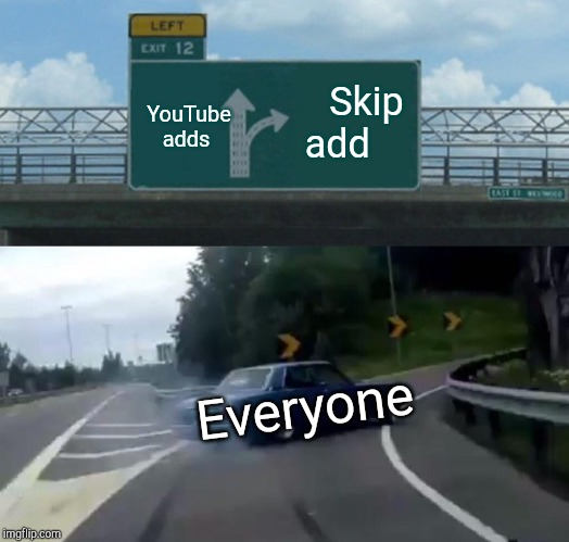 Left Exit 12 Off Ramp Meme | YouTube adds Skip add Everyone | image tagged in memes,left exit 12 off ramp | made w/ Imgflip meme maker