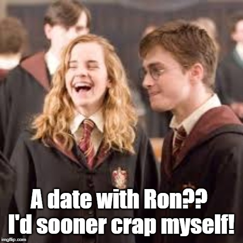 Would she? | A date with Ron?? I'd sooner crap myself! | image tagged in harry potter | made w/ Imgflip meme maker