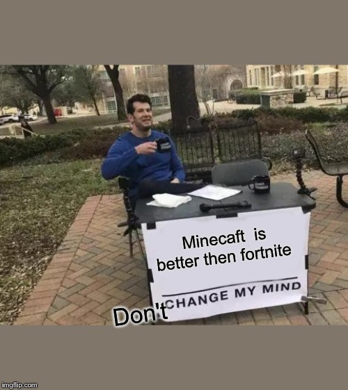 Change My Mind Meme | Minecaft  is better then fortnite Don't | image tagged in memes,change my mind | made w/ Imgflip meme maker