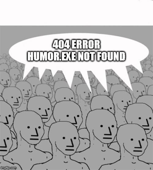 No sense of humor. | 404 ERROR HUMOR.EXE NOT FOUND | image tagged in npcprogramscreed | made w/ Imgflip meme maker
