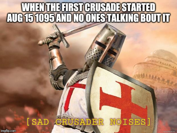 crusader | WHEN THE FIRST CRUSADE STARTED AUG 15 1095 AND NO ONES TALKING BOUT IT [SAD CRUSADER NOISES] | image tagged in crusader | made w/ Imgflip meme maker