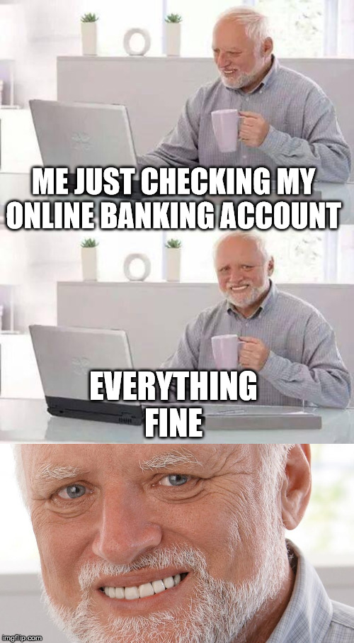 ME JUST CHECKING MY ONLINE BANKING ACCOUNT EVERYTHING FINE | image tagged in memes,hide the pain harold | made w/ Imgflip meme maker