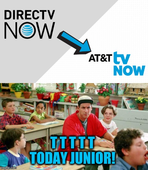 ATTTT Today Junior TV NOW | T T T T T  TODAY JUNIOR! | image tagged in funny,directv now,cord cutting,att tv now,tv | made w/ Imgflip meme maker