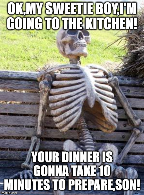 Waiting Skeleton Meme | OK,MY SWEETIE BOY,I'M GOING TO THE KITCHEN! YOUR DINNER IS GONNA TAKE 10 MINUTES TO PREPARE,SON! | image tagged in memes,waiting skeleton | made w/ Imgflip meme maker